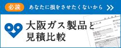 必読 あなたに損をさせたくないから 大阪ガス製品と見積比較